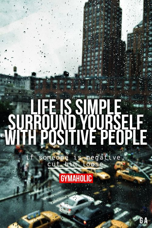 Life Is Simple: Surround yourself with positive people. If someone is negative, cut him loose