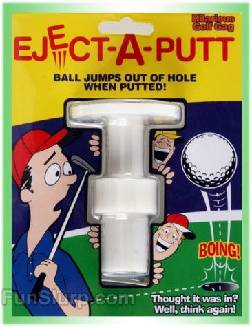 Eject A Putt - Set it in the hole and when the ball lands in the hole it pops right back out.  FunSlurp.com