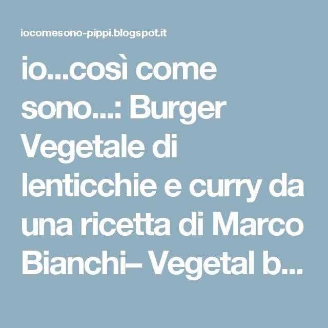 io...così come sono...: Burger Vegetale di lenticchie e curry da una ricetta di Marco Bianchi– Vegetal burger with lentils and curry