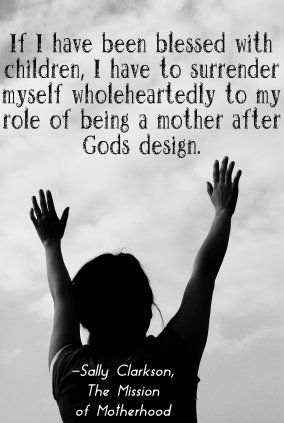 If I have been blessed with children, I have to surrender myself wholeheartedly to my role of being a mother after God's design.