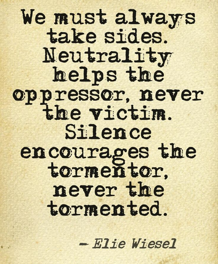 """We must always take sides. Neutrality helps the oppressor, never the victim. Silence encourages the tormentor, never the tormented."" - Elie Wiesel"