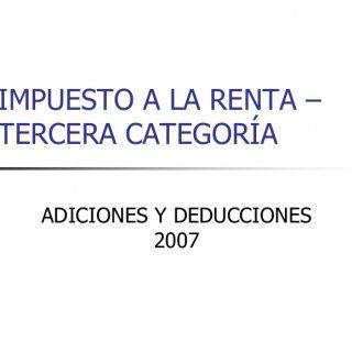 IMPUESTO A LA RENTA –TERCERA CATEGORÍA ADICIONES Y DEDUCCIONES 2007   IMPUESTO A LA RENTA 2007 BASE LEGAL:- TEXTO ÚNICO ORDENADO DE LA LEY DEL IMPUESTO A. http://slidehot.com/resources/adiciones-y-deduccones.52096/