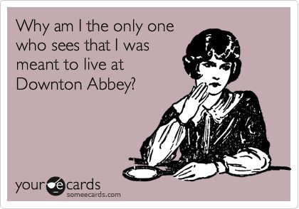 Funny Cry for Help Ecard: Why am I the only one who sees that I was meant to live at Downton Abbey?