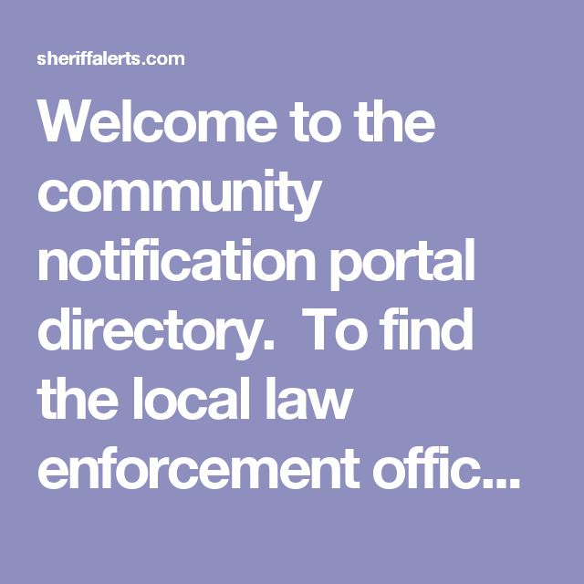 "Welcome to the community notification portal directory.  To find the local law enforcement office with a Community Oriented Notification website that supports address lookups and active email alerts select the appropriate state and county.  If you do not find a local office that makes sex offender information available on line with address search capability and email alerts designed to send you an email when a sex offender moves within your safety radial, please use the ""Contact Us"" so we…"