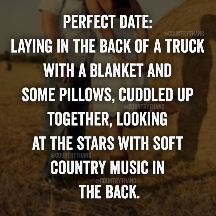 Perfect date: Laying in the back of a truck with a blanket and some pillows, cuddled up together, looking at the stars with soft country music in the …