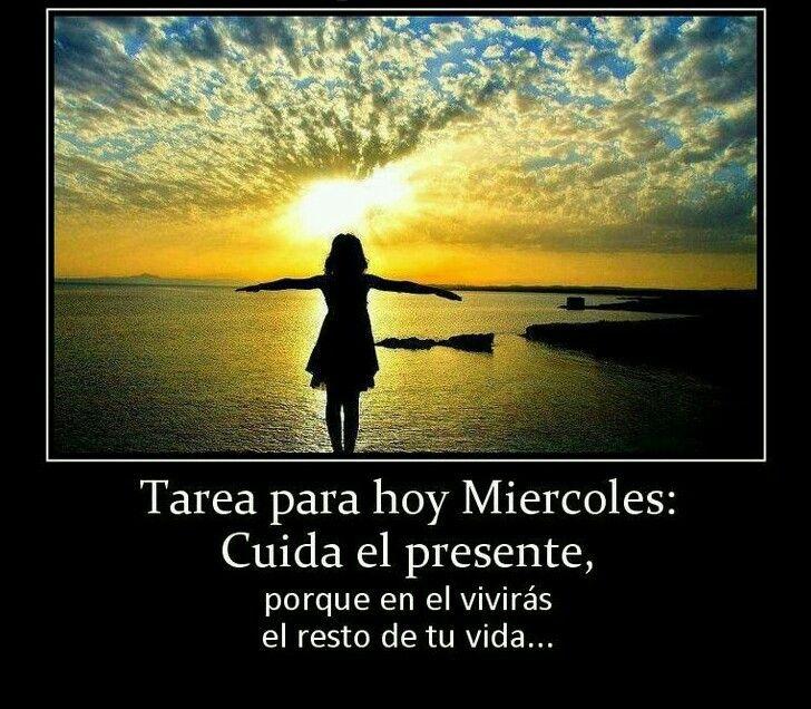 Tarea para hoy miércoles: cuida el presente, porque en el vivirás el resto de tu vida...
