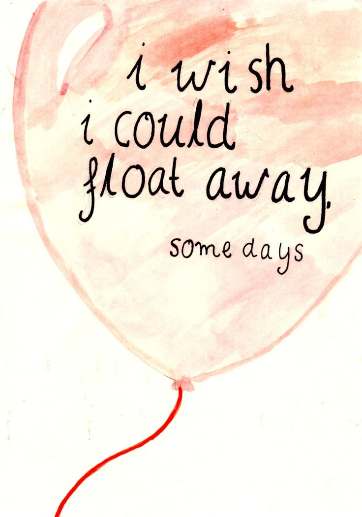 I wish I could float away, some days.