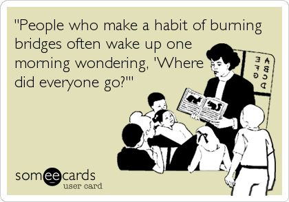 'People who make a habit of burning bridges often wake up one morning wondering, 'Where did everyone go?''.