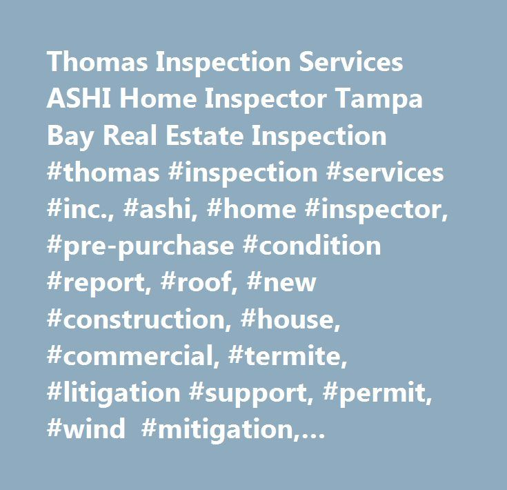 Thomas Inspection Services ASHI Home Inspector Tampa Bay Real Estate Inspection #thomas #inspection #services #inc., #ashi, #home #inspector, #pre-purchase #condition #report, #roof, #new #construction, #house, #commercial, #termite, #litigation #support, #permit, #wind #mitigation, #insurance, #hurricane…