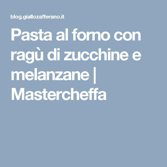 Pasta al forno con ragù di zucchine e melanzane | Mastercheffa