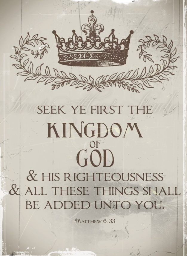 "But seek ye first the kingdom of God and his righteousness, and all these things shall be added unto you.  (refer to 6:28-32 for definition of ""these things"")"