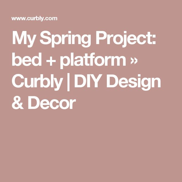 My Spring Project: bed + platform » Curbly | DIY Design & Decor
