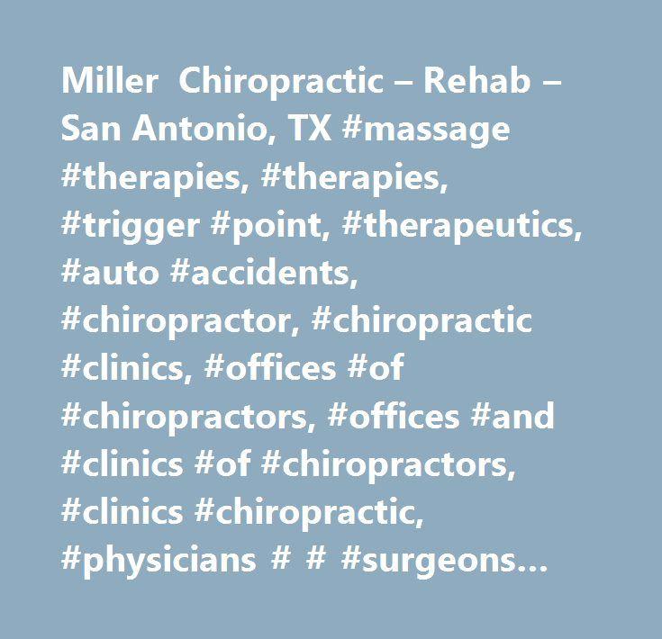 Miller Chiropractic – Rehab – San Antonio, TX #massage #therapies, #therapies, #trigger #point, #therapeutics, #auto #accidents, #chiropractor, #chiropractic #clinics, #offices #of #chiropractors, #offices #and #clinics #of #chiropractors, #clinics #chiropractic, #physicians # # #surgeons #chiropractic…