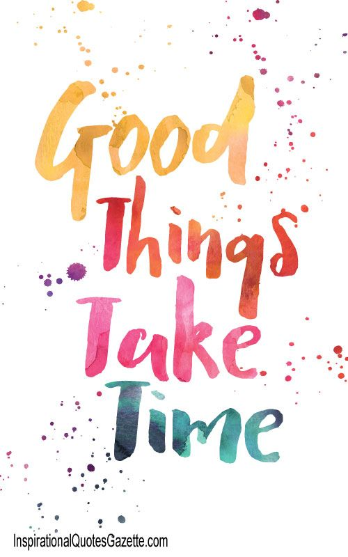 Our weekend motto: Good Things Take Time