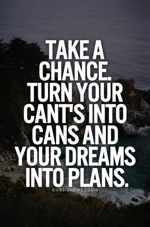 Take a chance. Turn your cant's into cans and your dreams into plans. | #motivational: Life Quotes, Inspirational Quotes Sayings, Knowledge, Thoughts Quotes, Takeachance Dreams, Meaningful Thoughts, Dreams Plans, Kushandwizdom