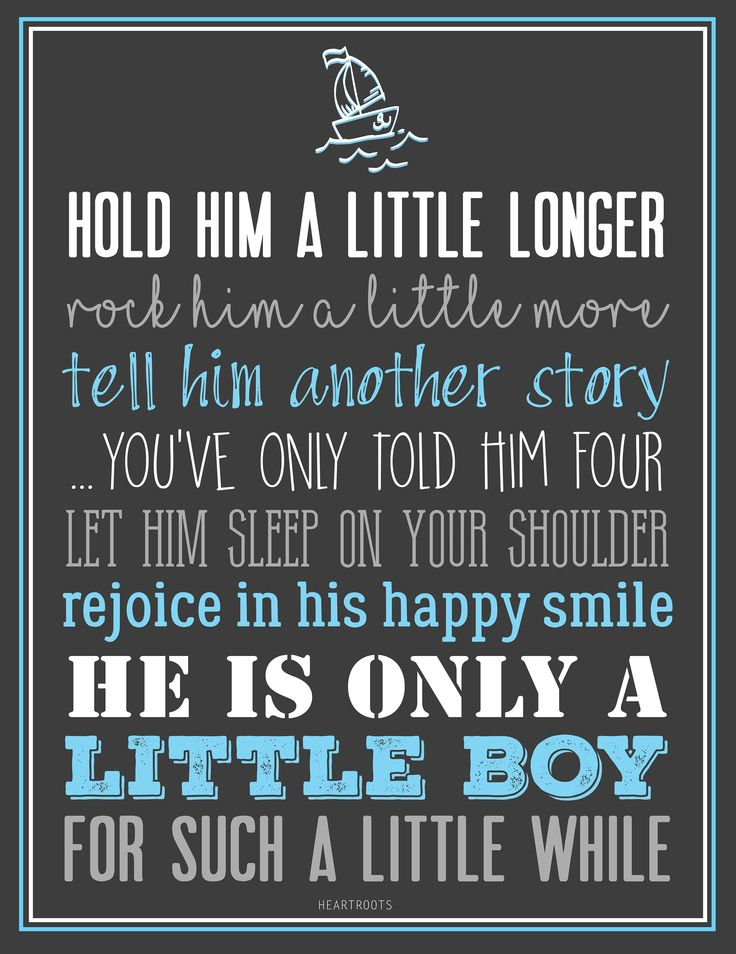 Hold him a little longer rock him a little more tell him another story ...you've only told him four let him sleep on your shoulder rejoice in his happy smile he is only a little boy for such a little while.
