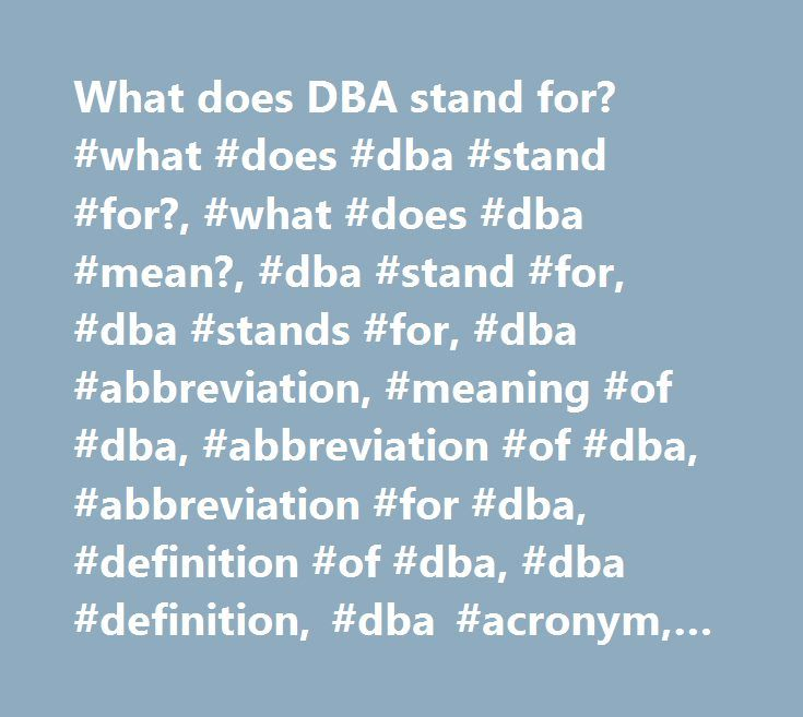 What does DBA stand for? #what #does #dba #stand #for?, #what #does #dba #mean?, #dba #stand #for, #dba #stands #for, #dba #abbreviation, #meaning #of #dba, #abbreviation #of #dba, #abbreviation #for #dba, #definition #of #dba, #dba #definition, #dba #acronym, #dba #acronyms http://usa.nef2.com/what-does-dba-stand-for-what-does-dba-stand-for-what-does-dba-mean-dba-stand-for-dba-stands-for-dba-abbreviation-meaning-of-dba-abbreviation-of-dba-abbreviation-for/  # What does DBA mean? DBA DBA was…