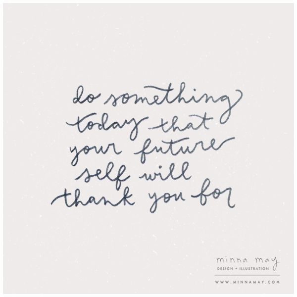 do something today that your future self will thank you for//