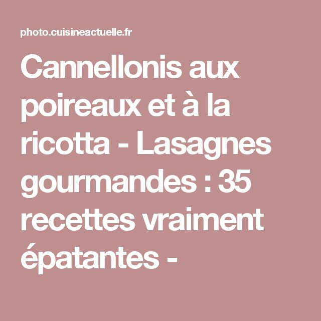 Cannellonis aux poireaux et à la ricotta - Lasagnes gourmandes : 35 recettes vraiment épatantes -