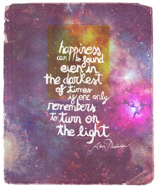 Happiness can be found even in the darkest of times if one only remembers to turn on the light-Albus Dumbledore