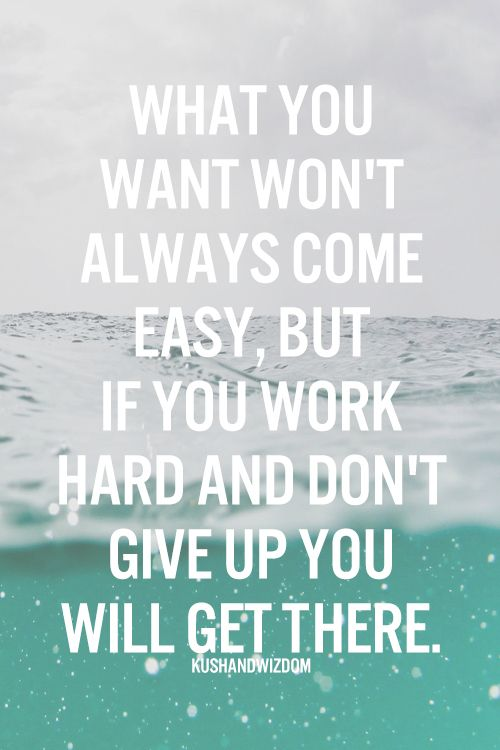 What you want won't always come easy, but if you work hard and don't give up. You will get there.