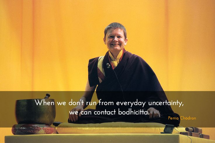 """Everyday uncertainty ~ Pema Chödron http://justdharma.com/s/2t86y  When we don't run from everyday uncertainty, we can contact bodhicitta.  – Pema Chödron  from the book """"The Places That Scare You: A Guide to Fearlessness in Difficult Times"""" ISBN: 978-1590302651  -  http://www.amazon.com/gp/product/1590302656/ref=as_li_tf_tl?ie=UTF8&camp=1789&creative=9325&creativeASIN=1590302656&linkCode=as2&tag=jusdhaquo-20"""