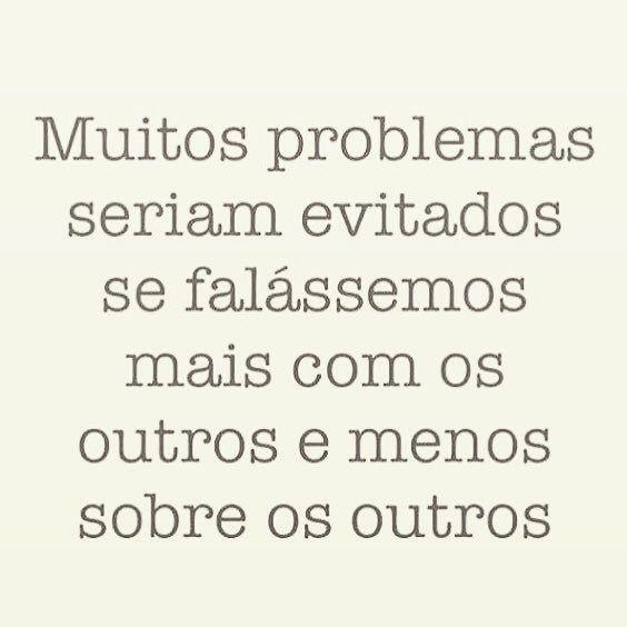 """""""Muitos problemas seriam evitados se falássemos mais com os outros e menos sobre os outros."""""""