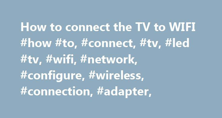 How to connect the TV to WIFI #how #to, #connect, #tv, #led #tv, #wifi, #network, #configure, #wireless, #connection, #adapter, http://iowa.remmont.com/how-to-connect-the-tv-to-wifi-how-to-connect-tv-led-tv-wifi-network-configure-wireless-connection-adapter/  # How to connect the TV to WIFI Connecting the TV to a Wireless Network To connect your television to your home network with a wireless connection, you need the following equipment: An Internet connection A wireless router If wireless…