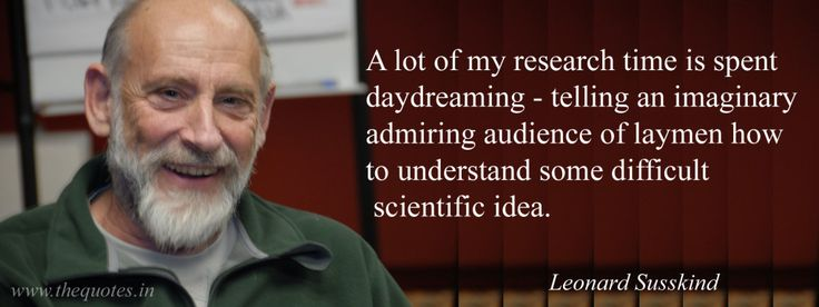 A lot of my research time is spent daydreaming – telling an imaginary admiring audience of laymen how to understand some difficult scientific idea – Leonard Susskind