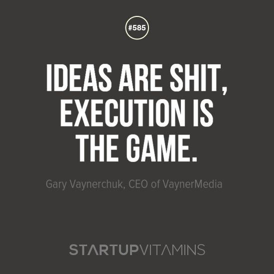 """""""Ideas are shit, execution is the game."""" -Gary Vaynerchuk, CEO of…"""