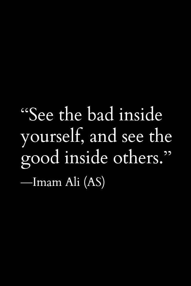 See the bad inside yourself, and see the good inside others. -Imam Ali (a.s)