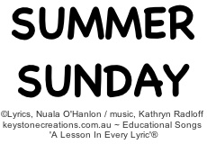 Sing To Learn: 'SUMMER SUNDAY' helps children (aged 4-9) to learn about sun & surf safety, and some of the features, creatures and activities associated with a beach environment. *Song sample (Track 9): http://www.cdbaby.com/cd/ohanlonradloff5      Lyrics, Nuala O'Hanlon, B.Ed.; Cert Teaching / Music, Kathryn Radloff, B.A. (Hons) Psych