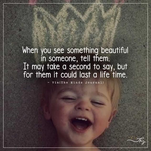When you see something beautiful in someone, tell them - http://themindsjournal.com/when-you-see-something-beautiful-in-someone-tell-them/