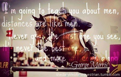 """""""I'm going to teach you about men; distances are like men. Never grab the first one you see-- it's never the best one-- and more will come along."""" -George Morris"""