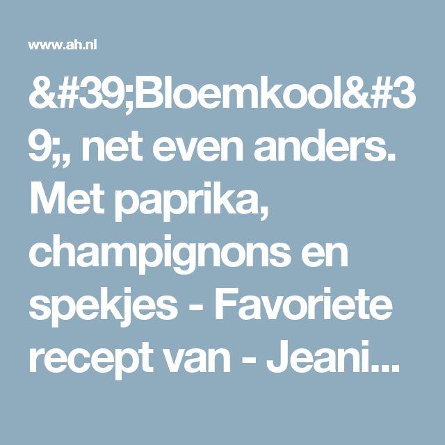 'Bloemkool', net even anders. Met paprika, champignons en spekjes - Favoriete recept van - Jeanine Spruit - Albert Heijn