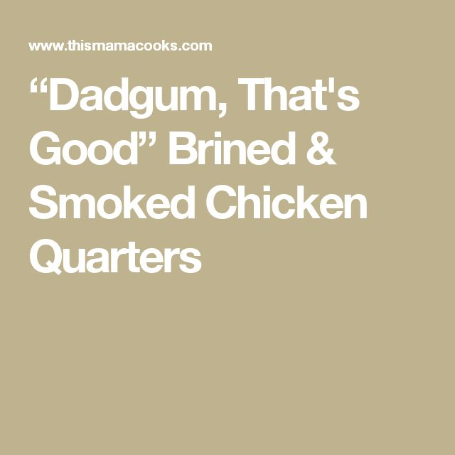 """Dadgum, That's Good"" Brined & Smoked Chicken Quarters"