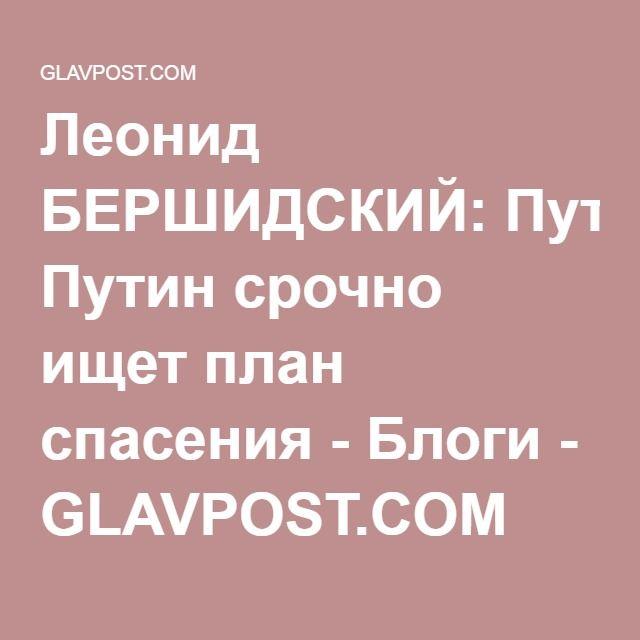 Леонид БЕРШИДСКИЙ: Путин срочно ищет план спасения - Блоги - GLAVPOST.COM