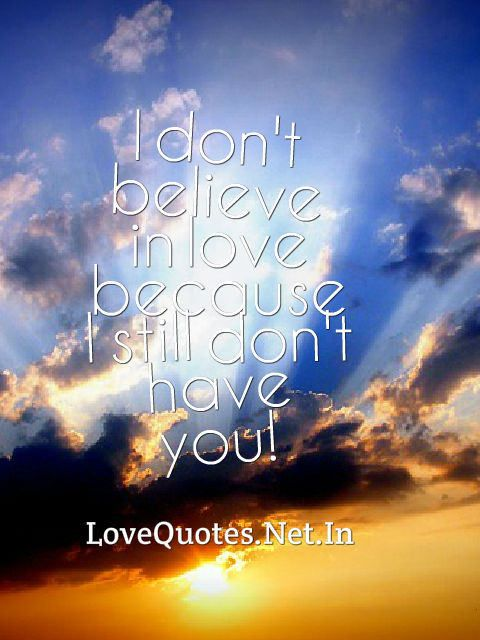 I don't believe in love because I still don't have you! #lovequotes