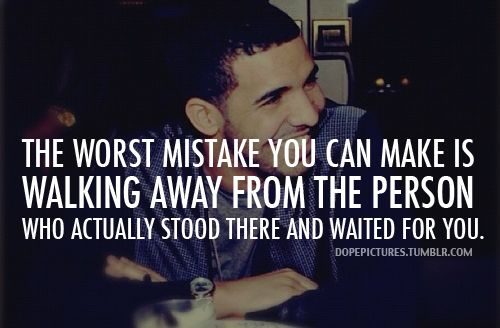 .: Drake Quotesss, Awesome Quotes, Walks Away, Drake 3, Fav Quotes, Worst Mistakes, The One, Make Up Your Mind Quotes, True Stories