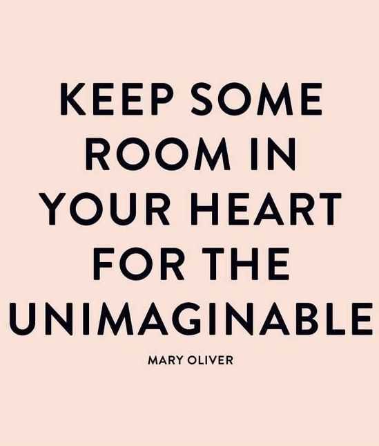 """Keep some room in your heart for the unimaginable."" - Mary Oliver"