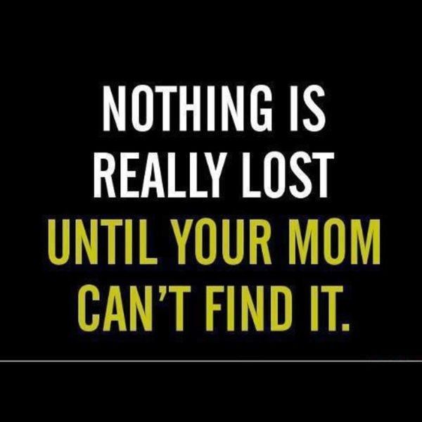 Nothing is really lost until Mom can't find it. True Story