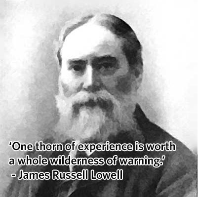 'One thorn of experience is worth a whole wilderness of warning.' - James Russell Lowell