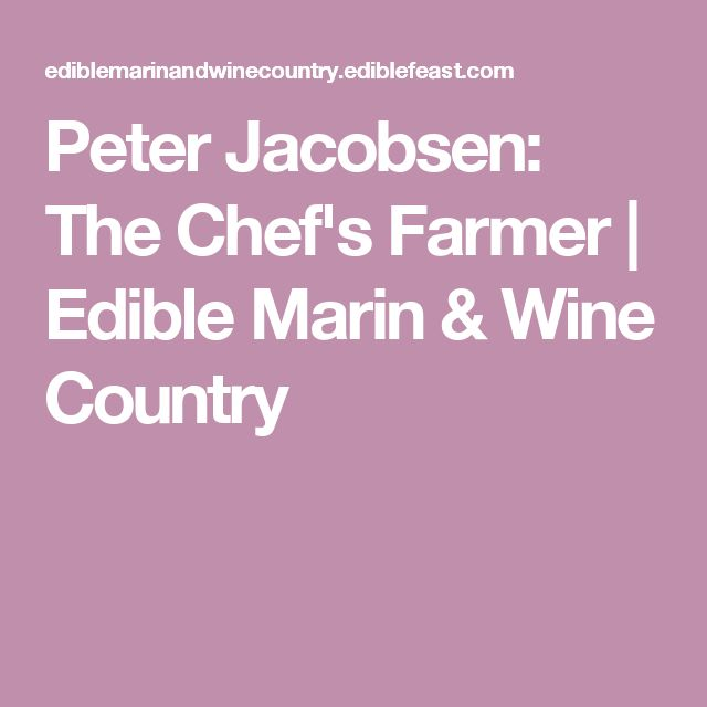 Peter Jacobsen: The Chef's Farmer   Edible Marin & Wine Country