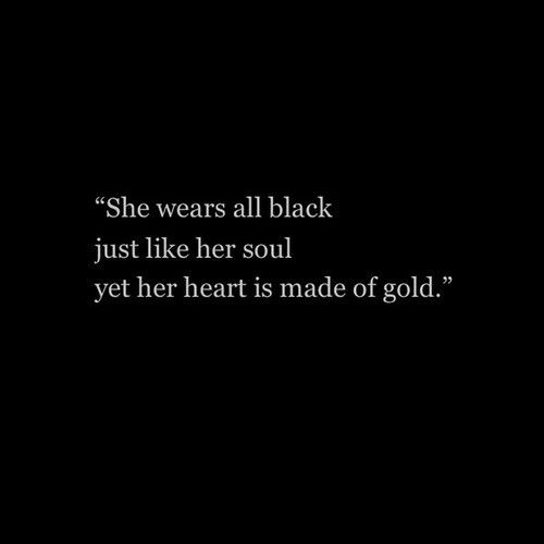 """She wears all black just like her soul yet her heart is made of gold."""