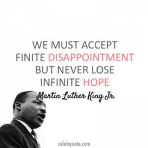 """We must accept finite disappointment but never lose infinite hope."" – Martin Luther King Jr."