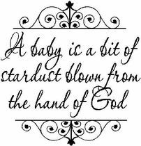 """A baby is a bit of stardust blown from the hand of God"" - For my friends that have been blessed with new babies in their lives!! <3"
