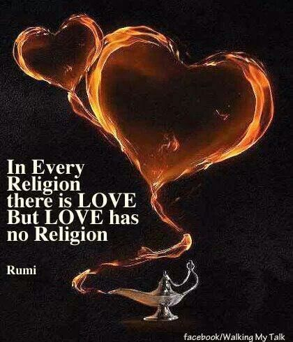 "Rumi: ""In every religion, there is Love. But, Love has no religion."""
