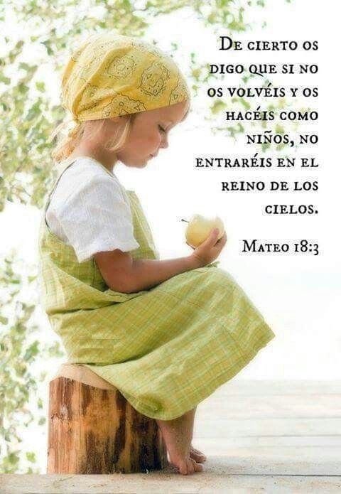 Entonces dijo:  —Les aseguro que a menos que ustedes cambien y se vuelvan como niños, no entrarán en el reino de los cielos.  Mateo 18:3 (NVI)