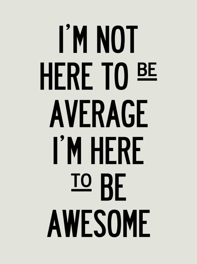 I'm not here to be average. I'm here to be awesome!
