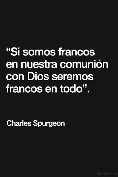 """""""Si somos francos en nuestra comunión con Dios seremos francos en todo"""". - Charles Spurgeon."""